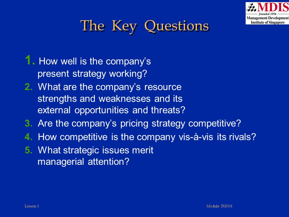 The Key Questions 1. How well is the company's present strategy working