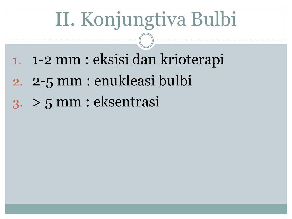 II. Konjungtiva Bulbi 1-2 mm : eksisi dan krioterapi