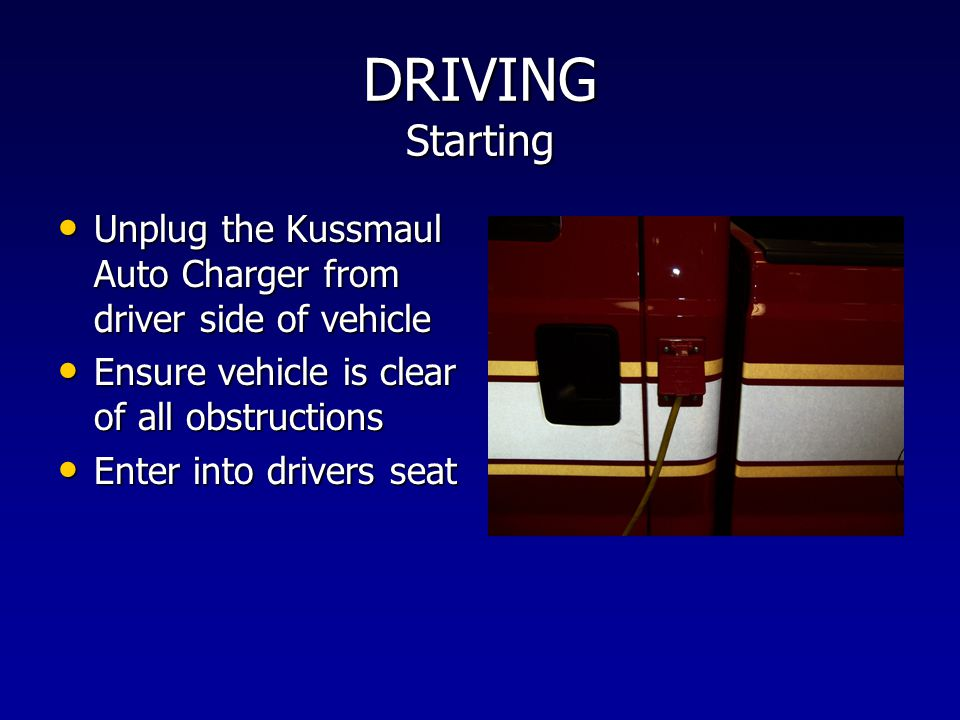 DRIVING Starting Unplug the Kussmaul Auto Charger from driver side of vehicle. Ensure vehicle is clear of all obstructions.