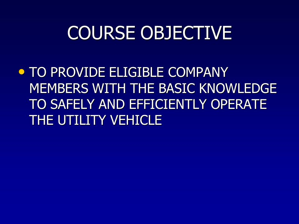 COURSE OBJECTIVE TO PROVIDE ELIGIBLE COMPANY MEMBERS WITH THE BASIC KNOWLEDGE TO SAFELY AND EFFICIENTLY OPERATE THE UTILITY VEHICLE.