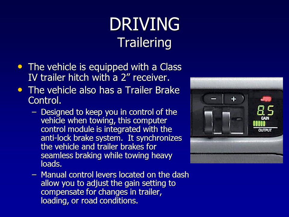 DRIVING Trailering The vehicle is equipped with a Class IV trailer hitch with a 2 receiver. The vehicle also has a Trailer Brake Control.