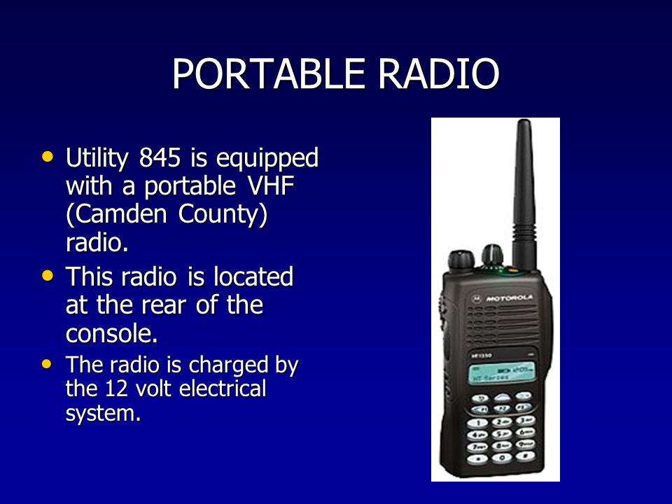 PORTABLE RADIO Utility 845 is equipped with a portable VHF (Camden County) radio. This radio is located at the rear of the console.