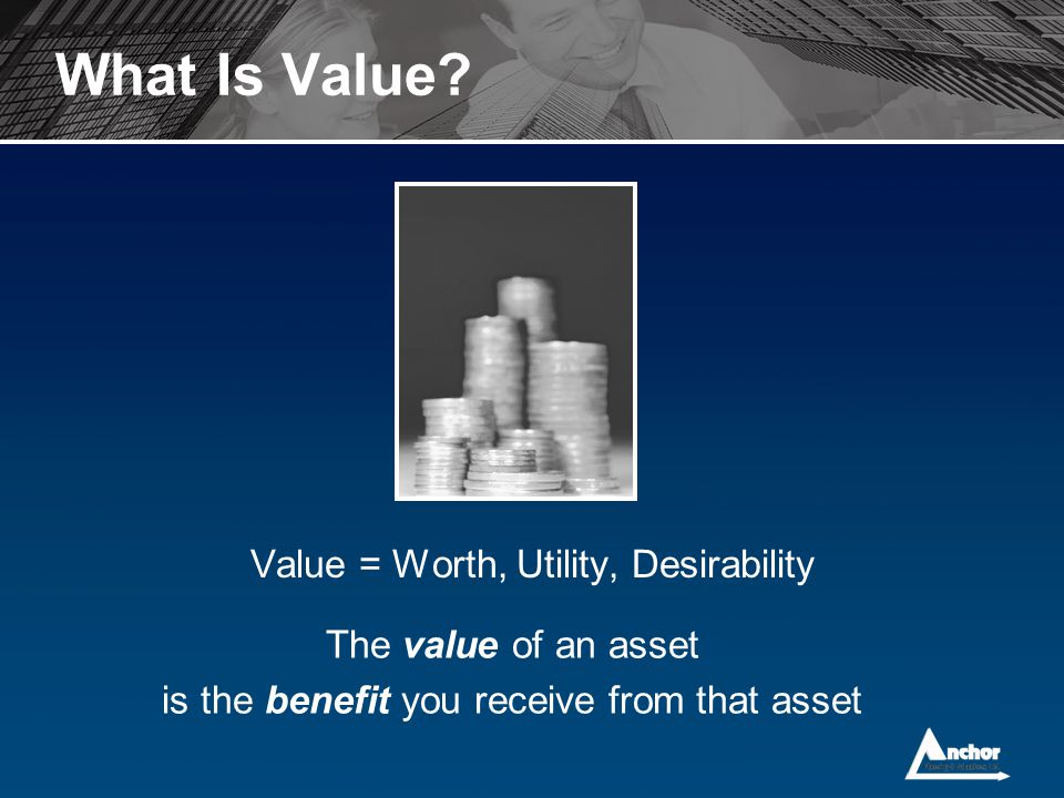 What Is Value Value = Worth, Utility, Desirability