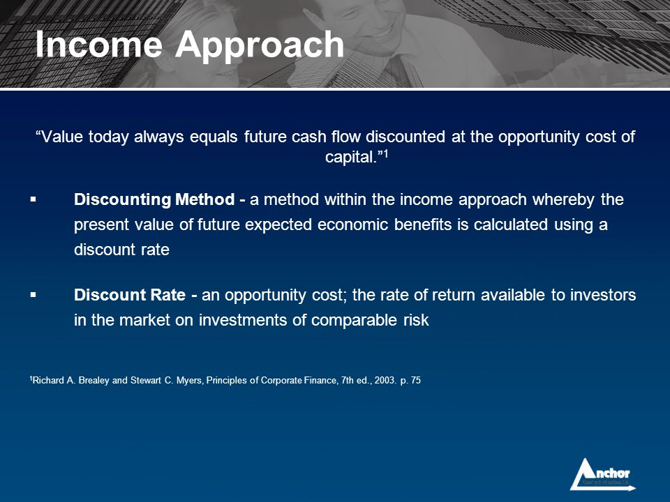 Income Approach Value today always equals future cash flow discounted at the opportunity cost of capital. 1.