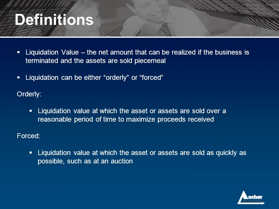 Definitions Liquidation Value – the net amount that can be realized if the business is terminated and the assets are sold piecemeal.