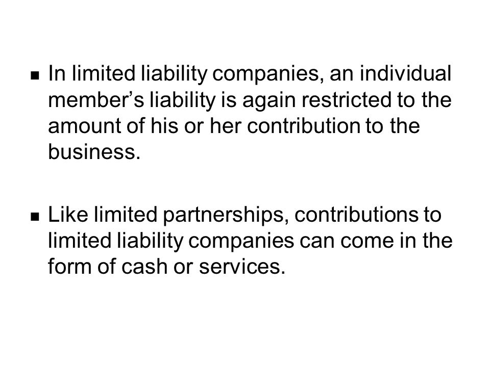 In limited liability companies, an individual member's liability is again restricted to the amount of his or her contribution to the business.