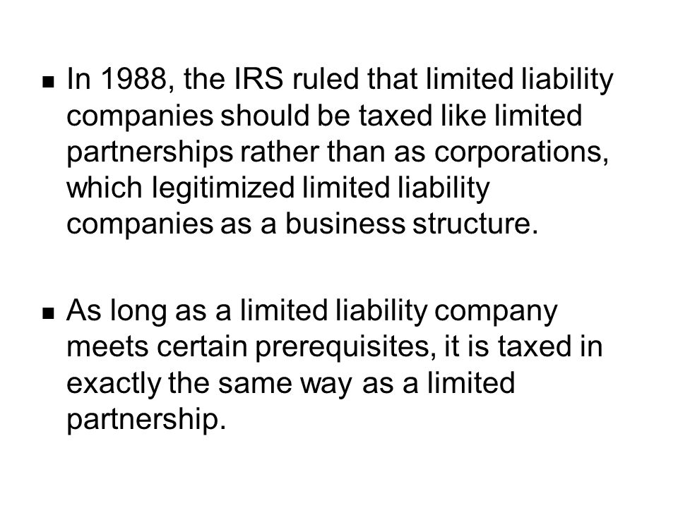In 1988, the IRS ruled that limited liability companies should be taxed like limited partnerships rather than as corporations, which legitimized limited liability companies as a business structure.