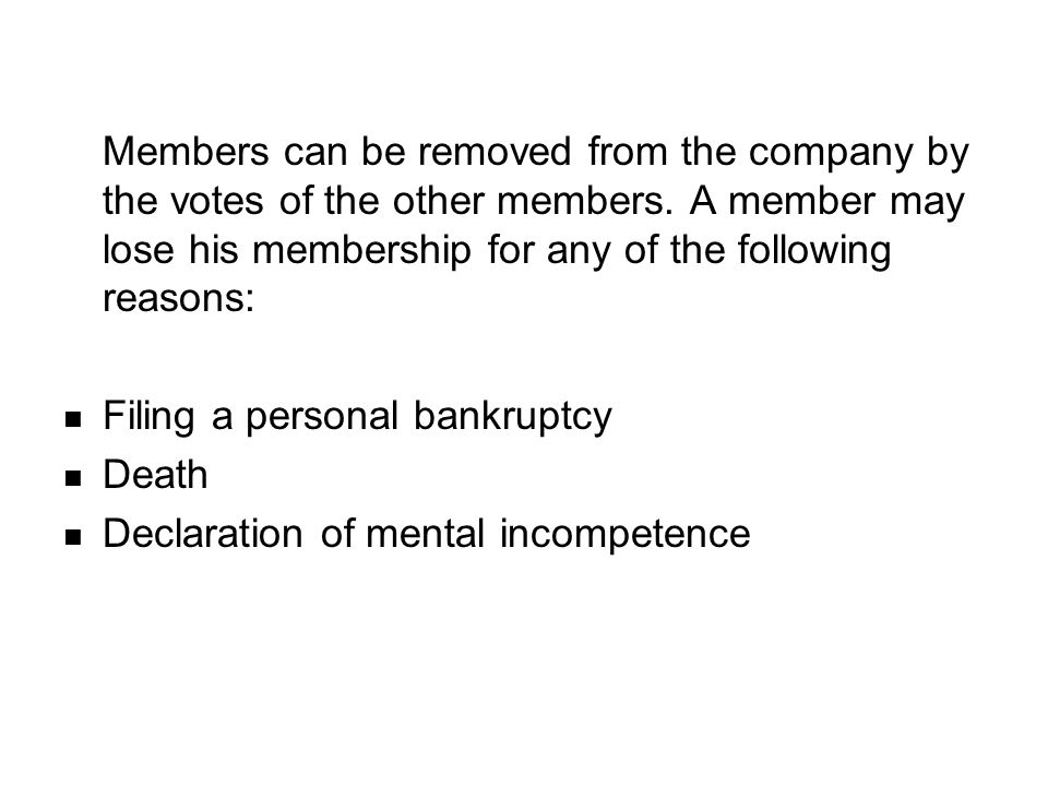 Members can be removed from the company by the votes of the other members. A member may lose his membership for any of the following reasons: