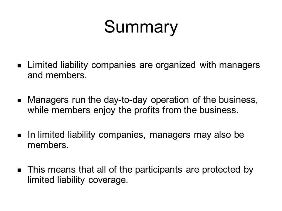Summary Limited liability companies are organized with managers and members.