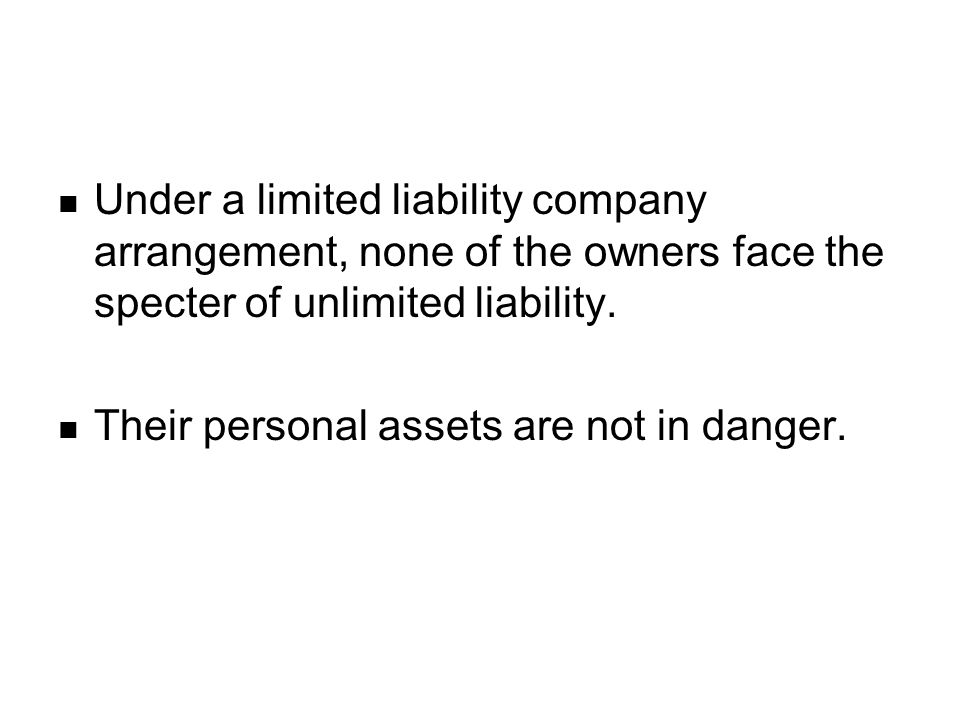Under a limited liability company arrangement, none of the owners face the specter of unlimited liability.