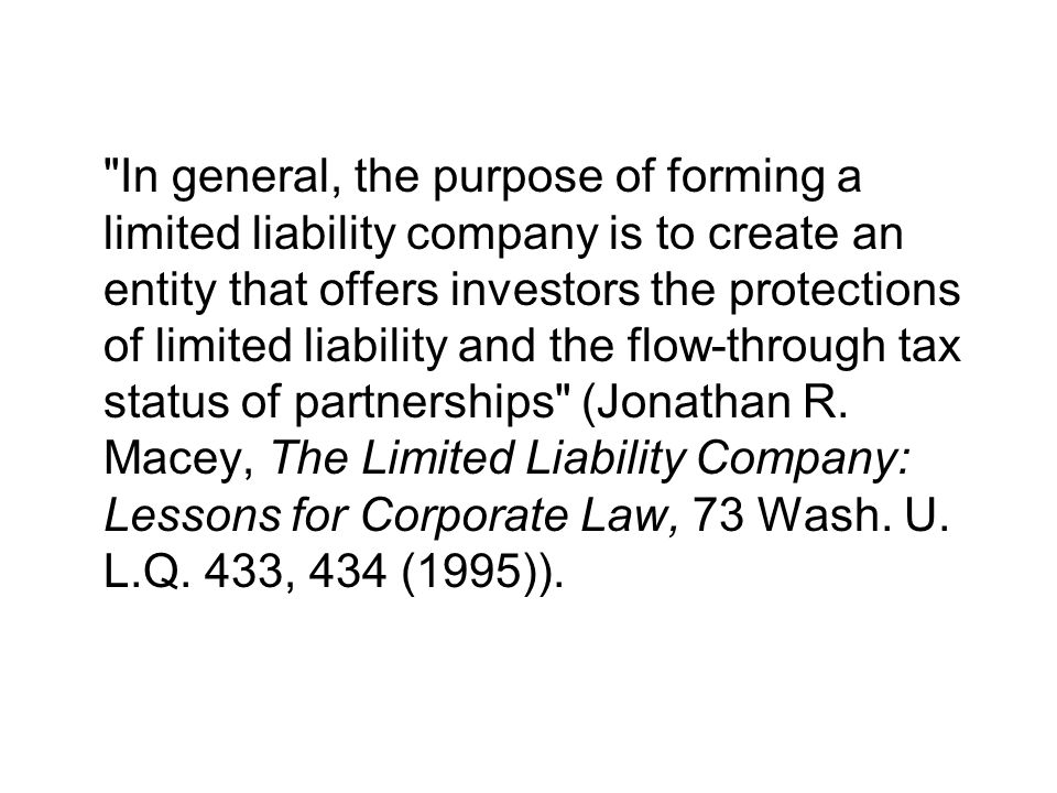 In general, the purpose of forming a limited liability company is to create an entity that offers investors the protections of limited liability and the flow-through tax status of partnerships (Jonathan R.