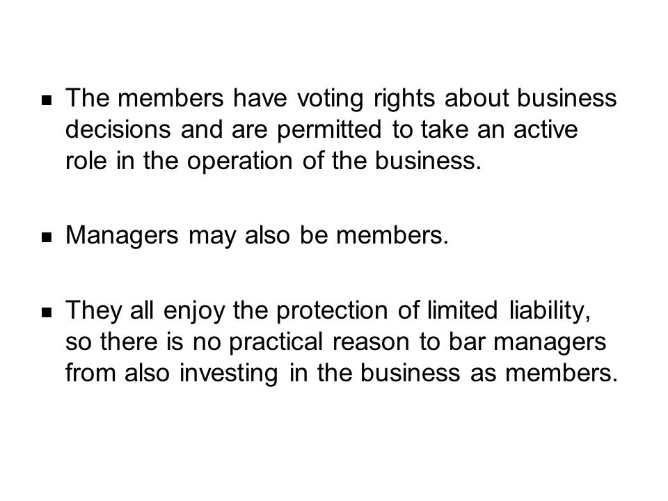 The members have voting rights about business decisions and are permitted to take an active role in the operation of the business.