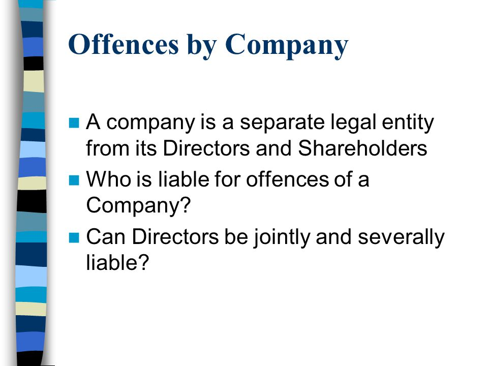 Offences by Company A company is a separate legal entity from its Directors and Shareholders. Who is liable for offences of a Company