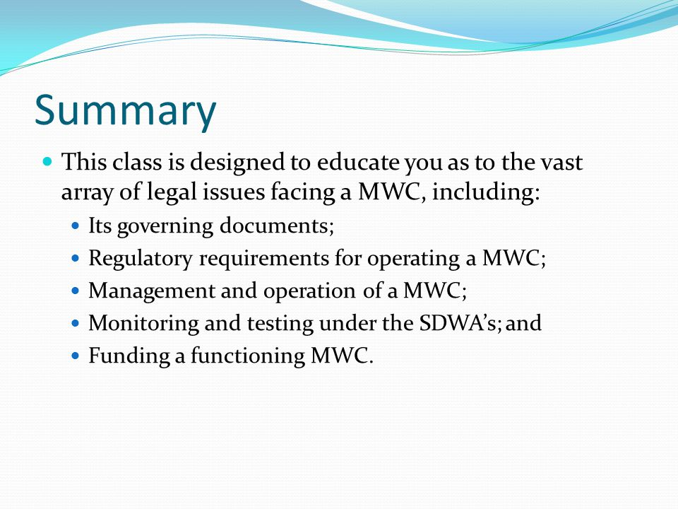 Summary This class is designed to educate you as to the vast array of legal issues facing a MWC, including: