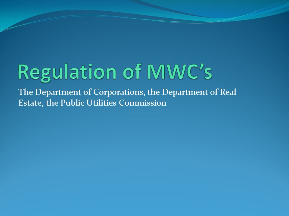 Regulation of MWC's The Department of Corporations, the Department of Real Estate, the Public Utilities Commission.