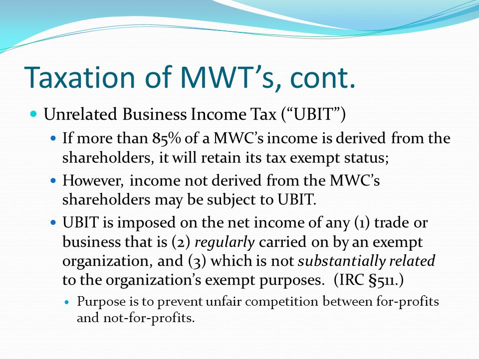 Taxation of MWT's, cont. Unrelated Business Income Tax ( UBIT )