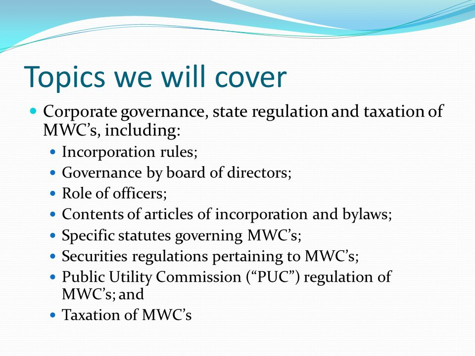 Topics we will cover Corporate governance, state regulation and taxation of MWC's, including: Incorporation rules;