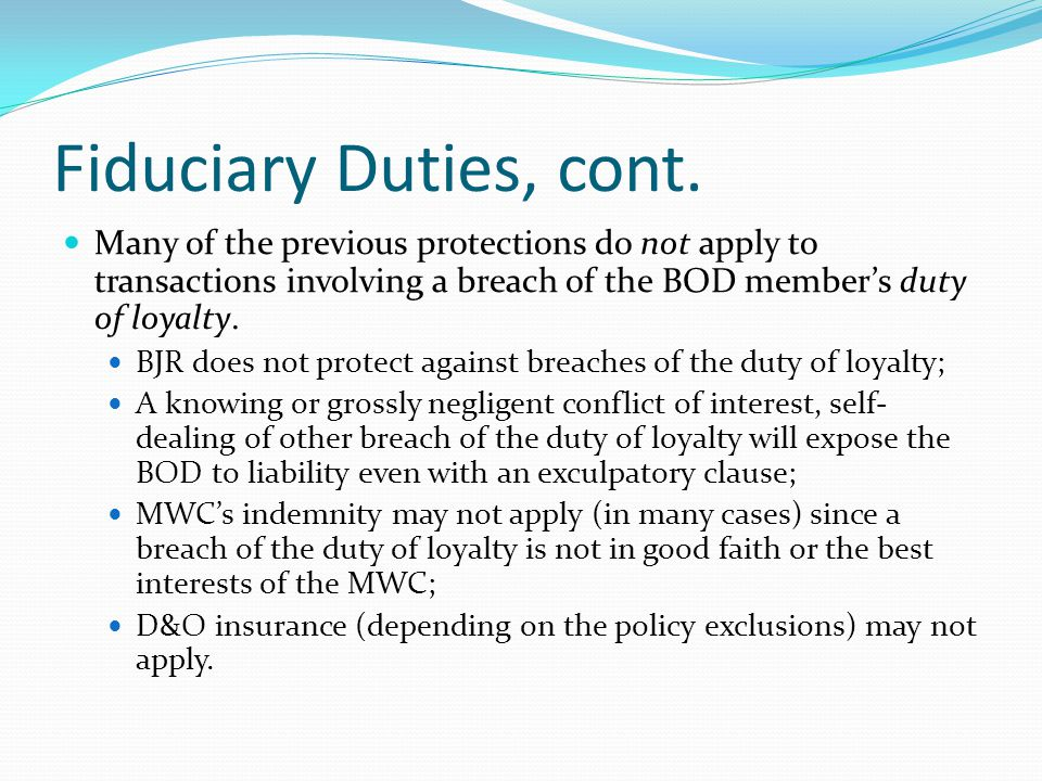 Fiduciary Duties, cont. Many of the previous protections do not apply to transactions involving a breach of the BOD member's duty of loyalty.