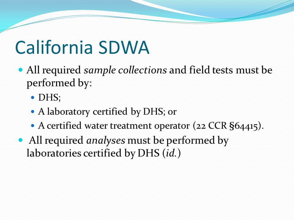 California SDWA All required sample collections and field tests must be performed by: DHS; A laboratory certified by DHS; or.