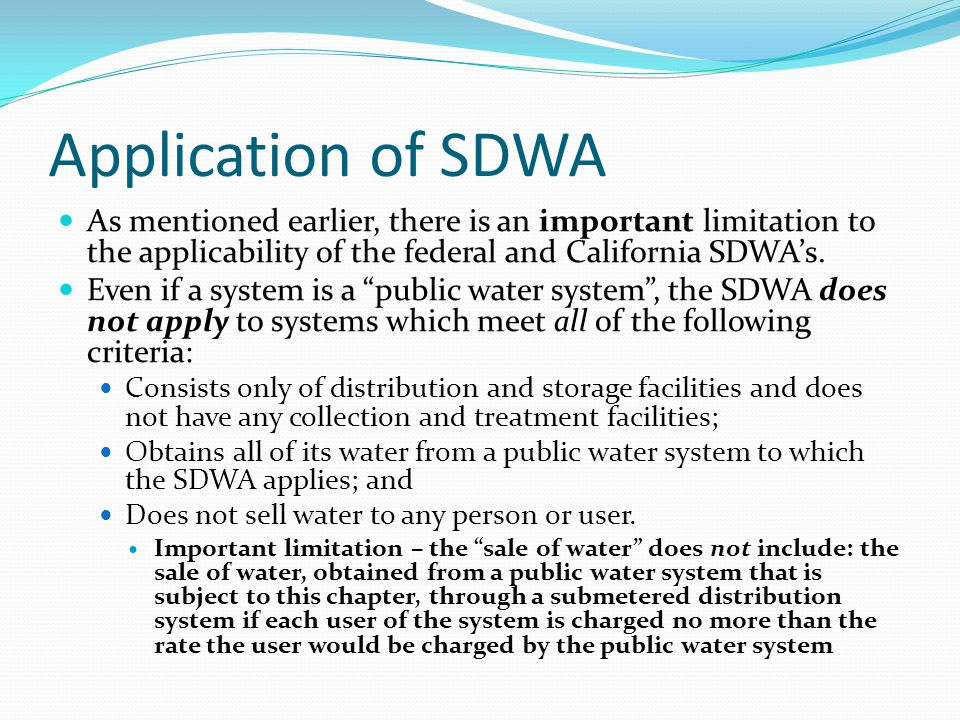 Application of SDWA As mentioned earlier, there is an important limitation to the applicability of the federal and California SDWA's.