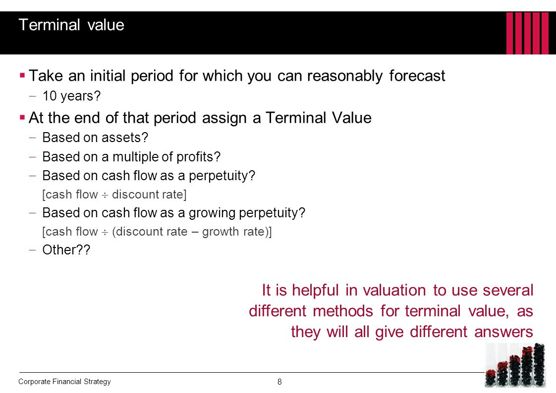 Terminal value Take an initial period for which you can reasonably forecast. 10 years At the end of that period assign a Terminal Value.