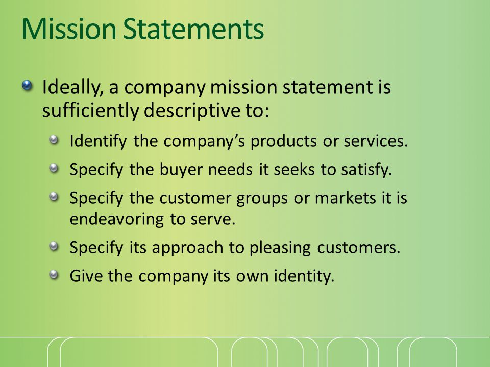 Mission Statements Ideally, a company mission statement is sufficiently descriptive to: Identify the company's products or services.