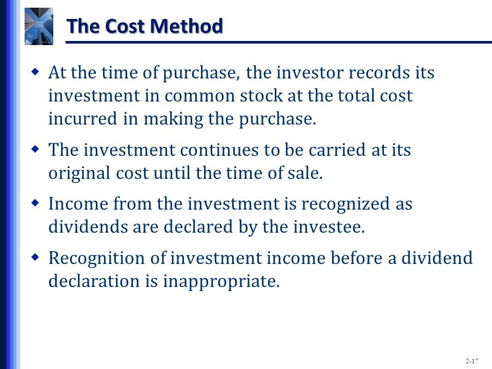 The Cost Method At the time of purchase, the investor records its investment in common stock at the total cost incurred in making the purchase.