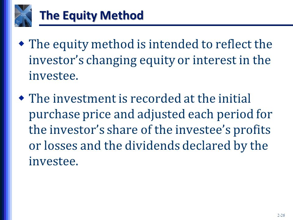 The Equity Method The equity method is intended to reflect the investor's changing equity or interest in the investee.