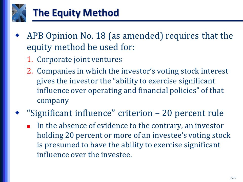 The Equity Method APB Opinion No. 18 (as amended) requires that the equity method be used for: Corporate joint ventures.
