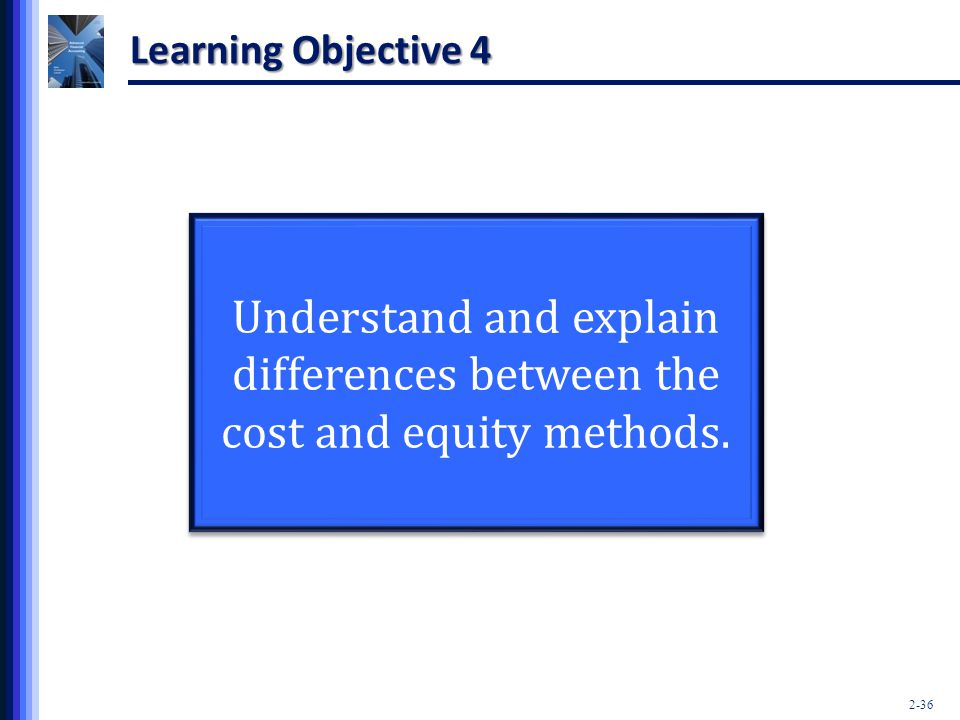 Learning Objective 4 Understand and explain differences between the cost and equity methods.