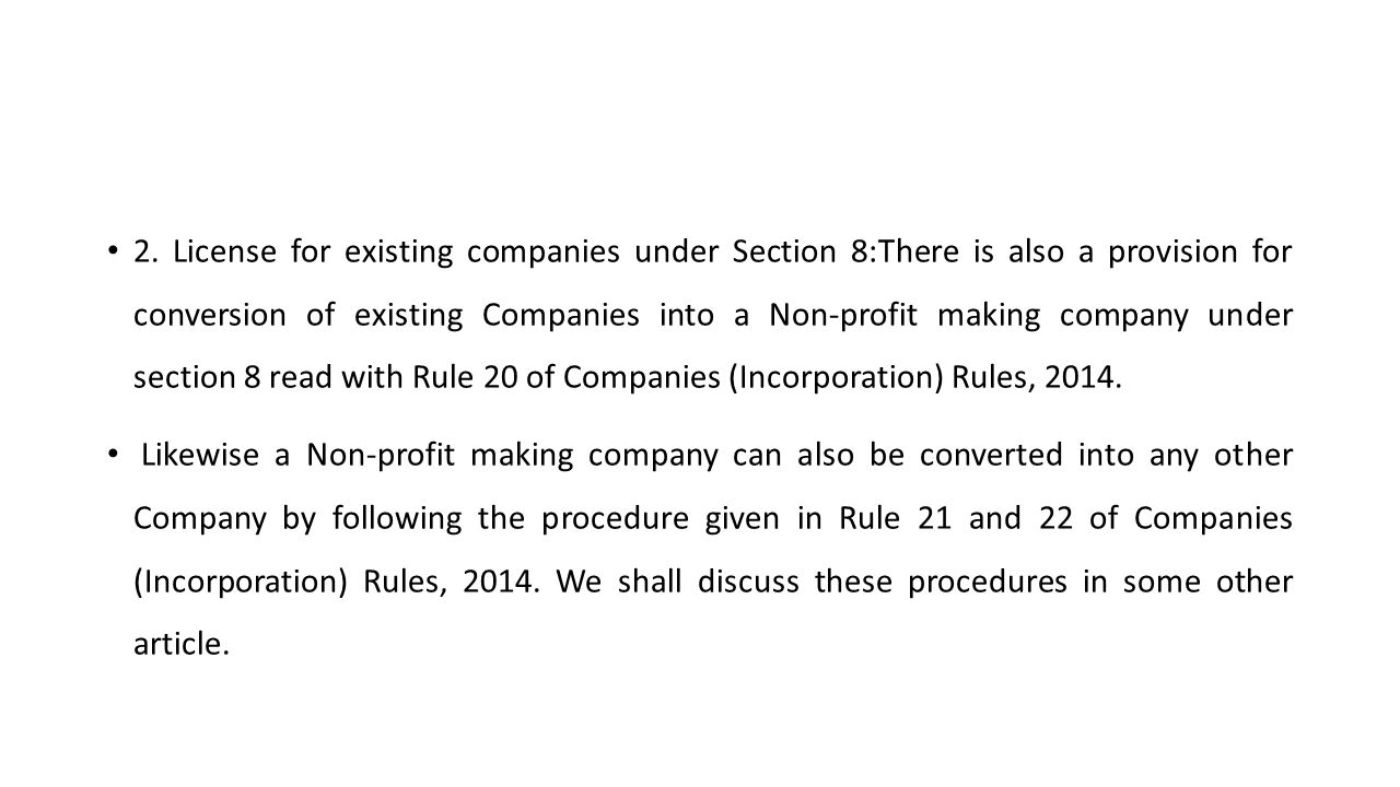 2. License for existing companies under Section 8:There is also a provision for conversion of existing Companies into a Non-profit making company under section 8 read with Rule 20 of Companies (Incorporation) Rules, 2014.