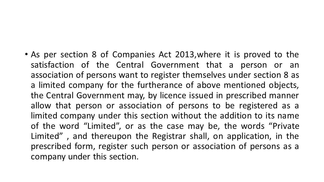 As per section 8 of Companies Act 2013,where it is proved to the satisfaction of the Central Government that a person or an association of persons want to register themselves under section 8 as a limited company for the furtherance of above mentioned objects, the Central Government may, by licence issued in prescribed manner allow that person or association of persons to be registered as a limited company under this section without the addition to its name of the word Limited , or as the case may be, the words Private Limited , and thereupon the Registrar shall, on application, in the prescribed form, register such person or association of persons as a company under this section.