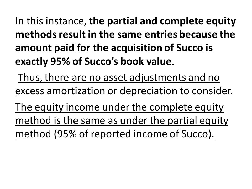 In this instance, the partial and complete equity methods result in the same entries because the amount paid for the acquisition of Succo is exactly 95% of Succo's book value.