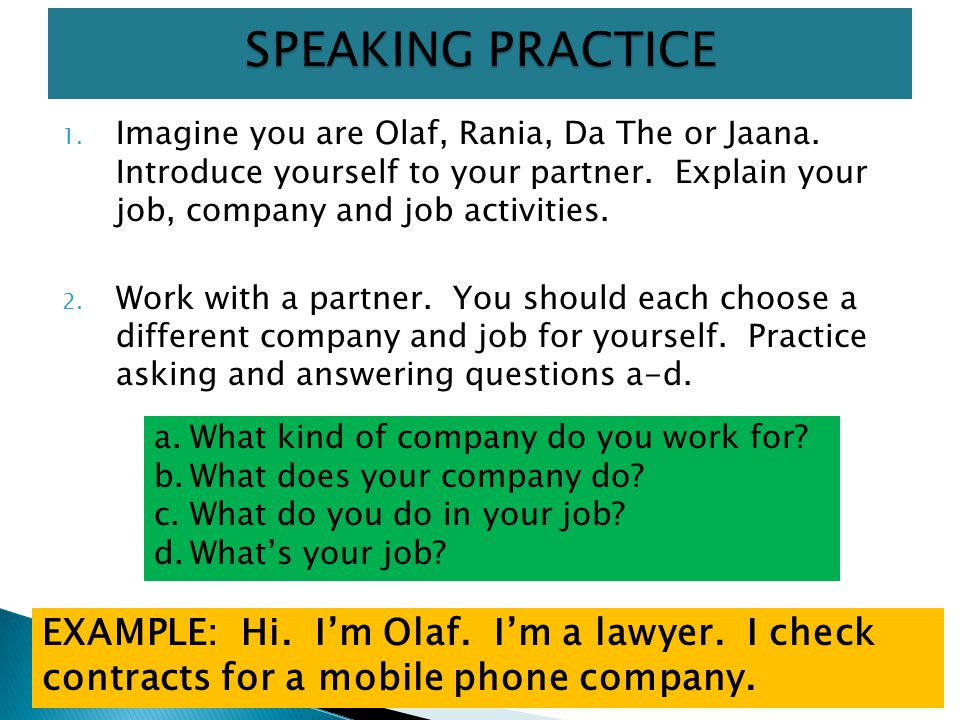 SPEAKING PRACTICE Imagine you are Olaf, Rania, Da The or Jaana. Introduce yourself to your partner. Explain your job, company and job activities.