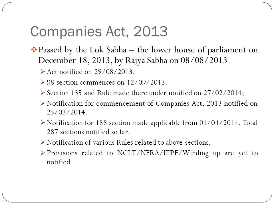 Companies Act, 2013 Passed by the Lok Sabha – the lower house of parliament on December 18, 2013, by Rajya Sabha on 08/08/2013.