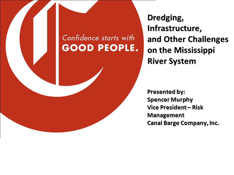 Dredging, Infrastructure, and Other Challenges on the Mississippi River System Presented by: Spencer Murphy Vice President – Risk Management Canal Barge Company, Inc.