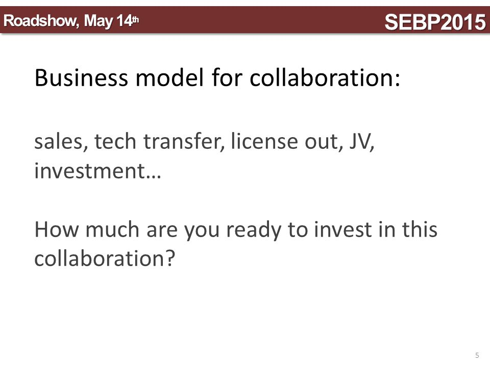 Business model for collaboration: sales, tech transfer, license out, JV, investment… How much are you ready to invest in this collaboration