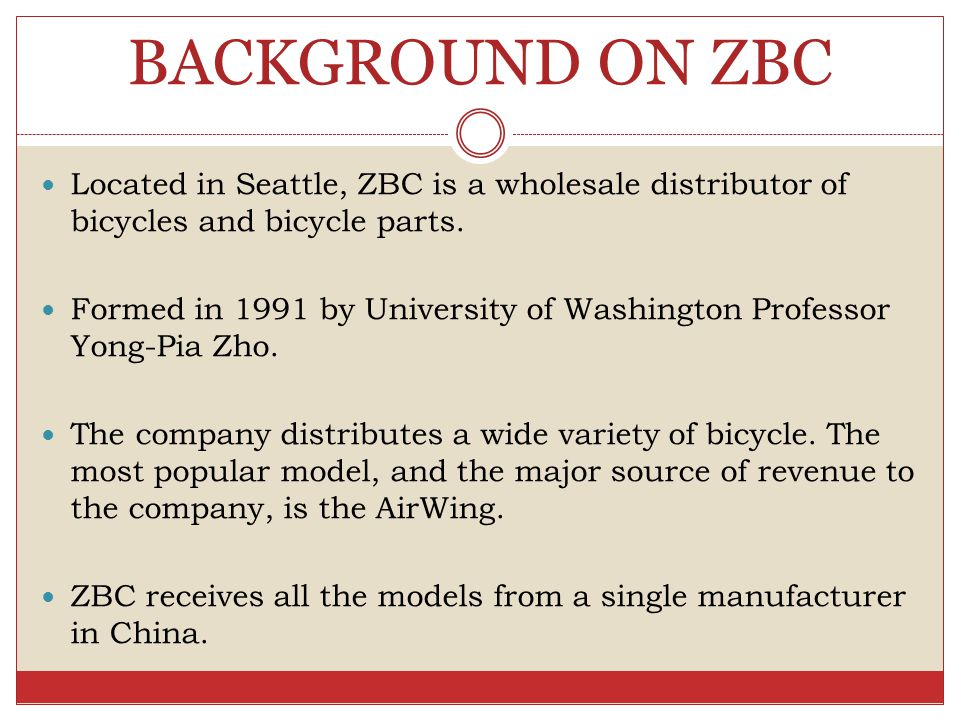 BACKGROUND ON ZBC Located in Seattle, ZBC is a wholesale distributor of bicycles and bicycle parts.