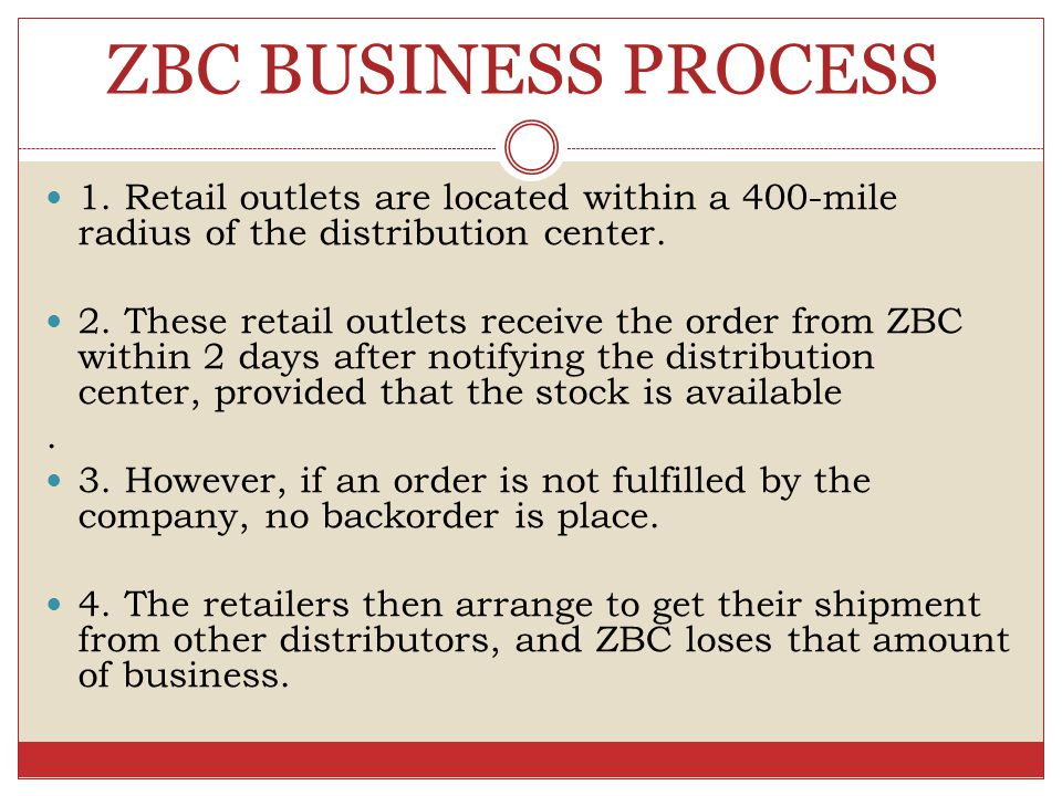 ZBC BUSINESS PROCESS 1. Retail outlets are located within a 400-mile radius of the distribution center.