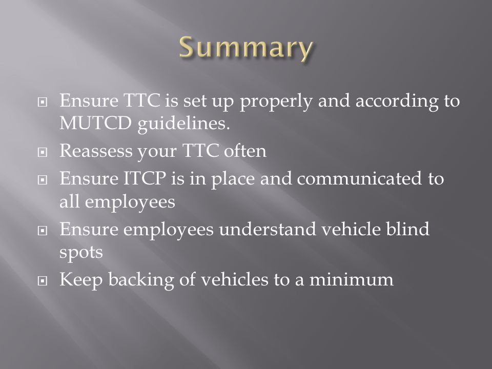 Summary Ensure TTC is set up properly and according to MUTCD guidelines. Reassess your TTC often.