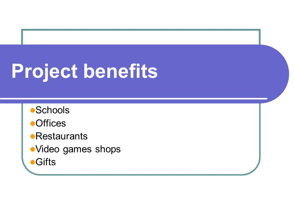 Project benefits Schools Offices Restaurants Video games shops Gifts
