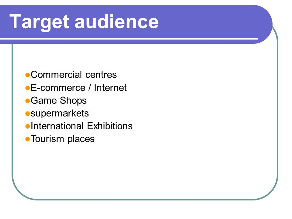 Target audience Commercial centres E-commerce / Internet Game Shops