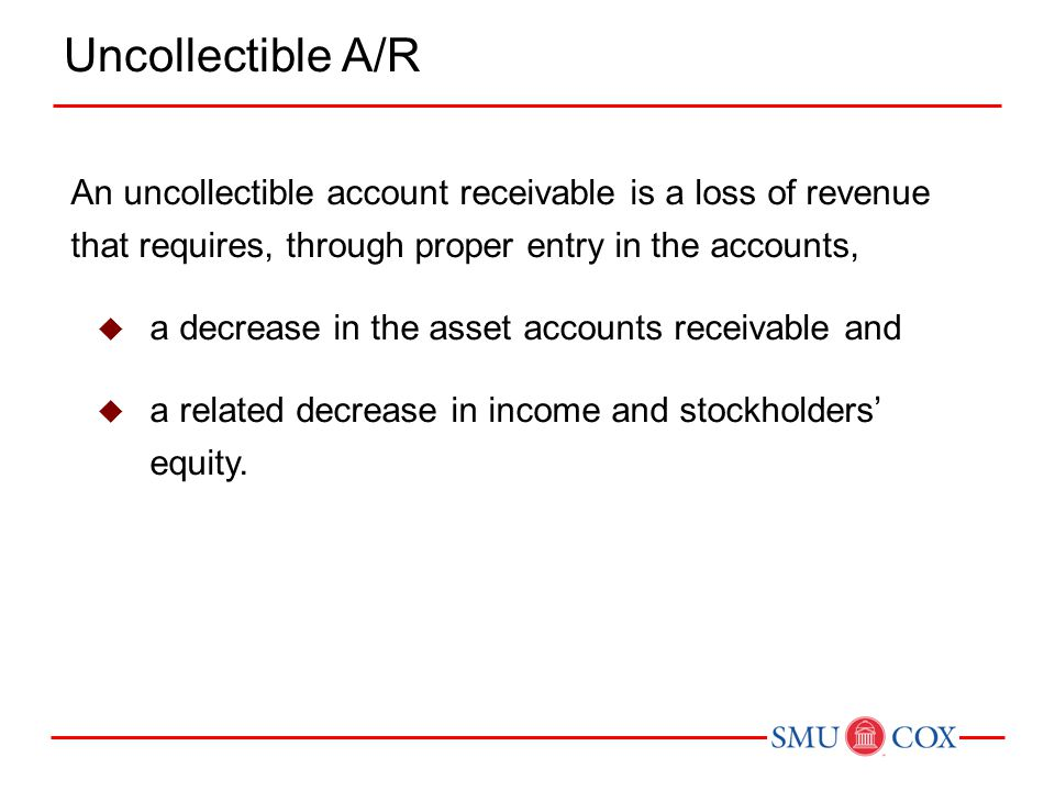 Uncollectible A/R An uncollectible account receivable is a loss of revenue that requires, through proper entry in the accounts,
