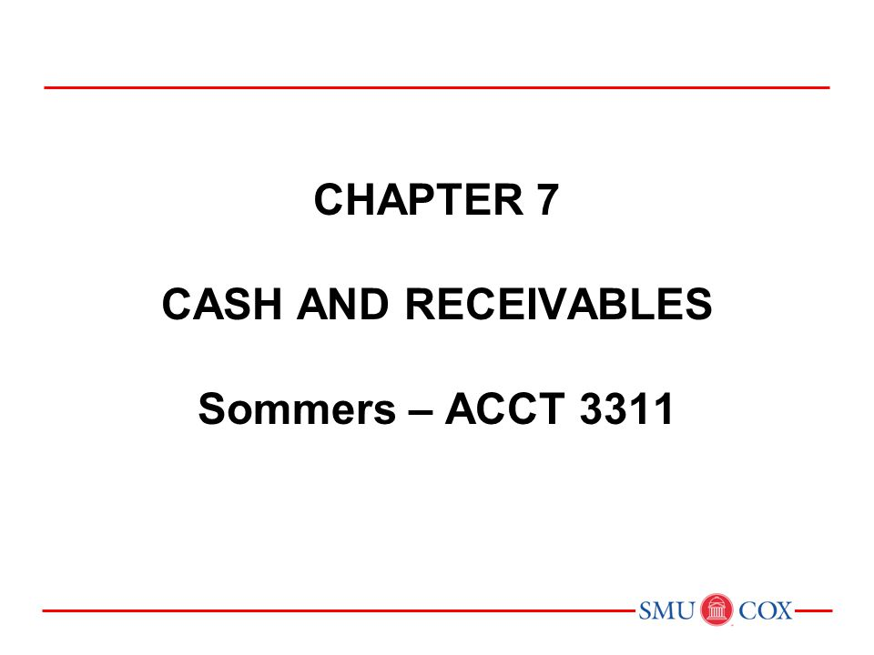 Chapter 7 CASH AND RECEIVABLES Sommers – ACCT 3311