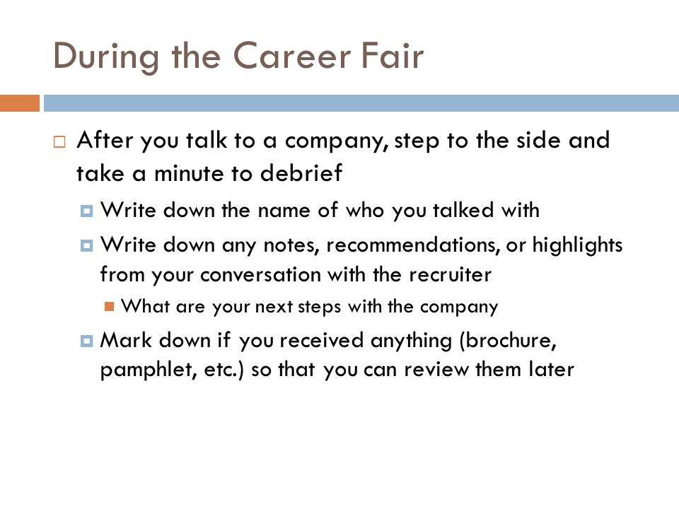 During the Career Fair After you talk to a company, step to the side and take a minute to debrief.