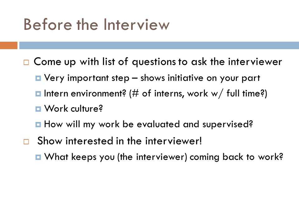 Before the Interview Come up with list of questions to ask the interviewer. Very important step – shows initiative on your part.