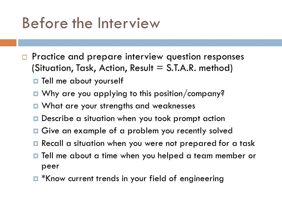Before the Interview Practice and prepare interview question responses (Situation, Task, Action, Result = S.T.A.R. method)