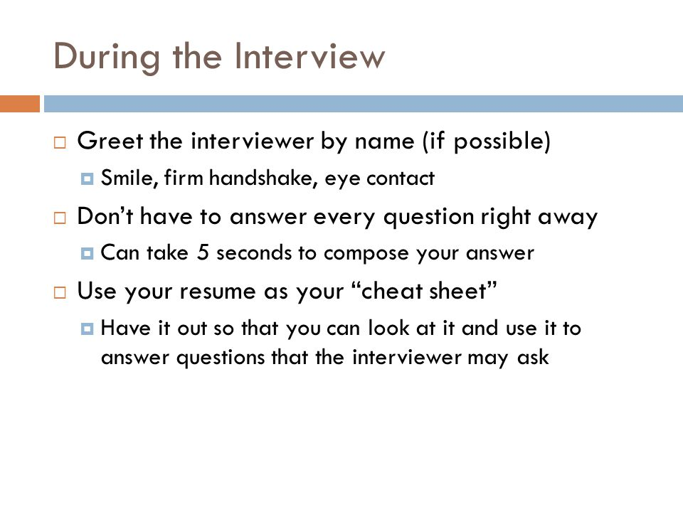 During the Interview Greet the interviewer by name (if possible)