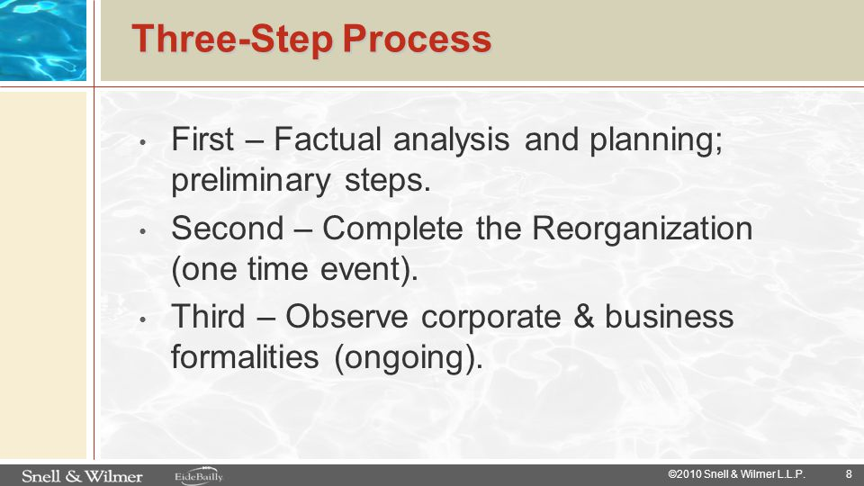 Three-Step Process First – Factual analysis and planning; preliminary steps. Second – Complete the Reorganization (one time event).