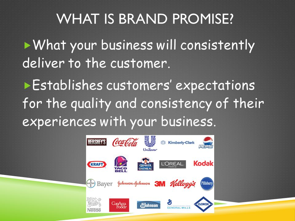 What is Brand Promise What your business will consistently deliver to the customer.